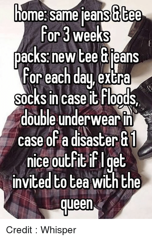memes: ome same leansutee  For 3 weeks  packs newtee uieans  For each day, extra  socks in caseit Floods  double underwear  R  case of a disaster  Gi  nice outfitif ge  invited to tea with the  queen Credit : Whisper