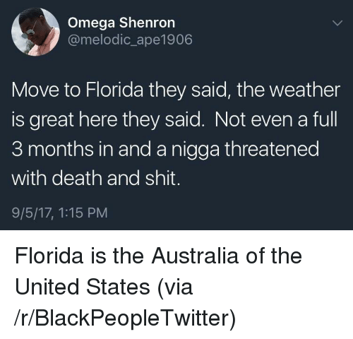 Omega: Omega Shenron  @melodic_ape1906  Move to Florida they said, the weather  is great here they said. Not even a full  3 months in and a nigga threatened  with death and shit.  9/5/17, 1:15 PM <p>Florida is the Australia of the United States (via /r/BlackPeopleTwitter)</p>
