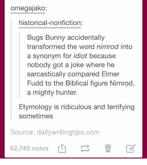 Bugs Bunny, Memes, and Word: omegajako:  historical-nonfiction:  Bugs Bunny accidentally  transformed the word nimrod into  a synonym for idiot because  nobody got a joke where he  sarcastically compared Elmer  Fudd to the Biblical figure Nimrod,  a mighty hunter.  Etymology is ridiculous and terrifying  sometimes  Source: dailywritingtips.com  62,745 notes [1]  62,745 notes山  区