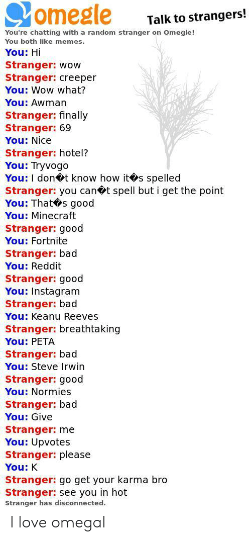 creeper: omegle  Talk to strangers!  You're chatting with a random stranger on Omegle!  You both like memes  You: Hi  Stranger: wow  Stranger: creeper  You: Wow what?  You: Awman  Stranger: finally  Stranger: 69  You: Nice  Stranger: hotel?  You: Tryvogo  You: I dont know how its spelled  Stranger: you can t spell but i get the point  You: That s good  You: Minecraft  Stranger: good  You: Fortnite  Stranger: bad  You: Reddit  Stranger: good  You: Instagram  Stranger: bad  You: Keanu Reeves  Stranger: breathtaking  You: PETA  Stranger: bad  You: Steve Irwin  Stranger: good  You: Normies  Stranger: bad  You: Give  Stranger: me  You: Upvotes  Stranger: please  You: K  Stranger: go get your karma bro  Stranger: see you in hot  Stranger has disconnected. I love omegal