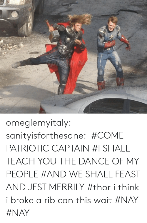 rib: omeglemyitaly:  sanityisforthesane:  #COME PATRIOTIC CAPTAIN#I SHALL TEACH YOU THE DANCE OF MY PEOPLE#AND WE SHALL FEAST AND JEST MERRILY#thor i think i broke a rib can this wait#NAY  #NAY