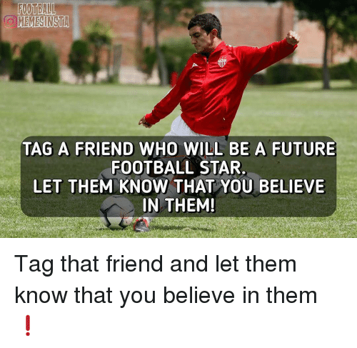 Memes, 🤖, and Futures: OMEMESINSTA  TAG A FRIEND WHO WILL BE A FUTURE  FOOTBALL STAR.  LET THEM KNOW THAT YOU BELIEVE  IN THEM! Tag that friend and let them know that you believe in them❗️