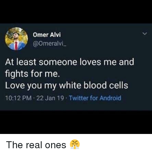 Me Love You: Omer Alvi  @0meralvi  At least someone loves me and  fights for me.  Love you my white blood cells  10:12 PM 22 Jan 19 Twitter for Android The real ones 😤