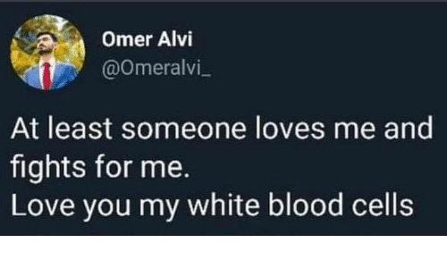 Me Love You: Omer Alvi  @Omeralvi  At least someone loves me and  fights for me.  Love you my white blood cells