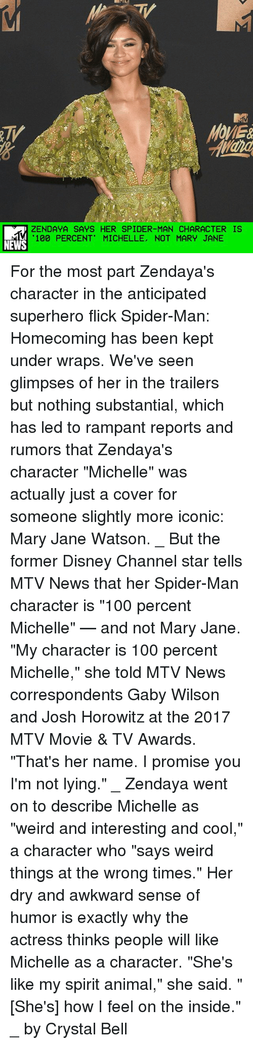"""Anaconda, Disney, and Memes: OMER  ZENDAYA SAYS HER SPIDER-MAN CHARACTER IS  100 PERCENT"""" MICHELLE, NOT MARY JANE  NEWS For the most part Zendaya's character in the anticipated superhero flick Spider-Man: Homecoming has been kept under wraps. We've seen glimpses of her in the trailers but nothing substantial, which has led to rampant reports and rumors that Zendaya's character """"Michelle"""" was actually just a cover for someone slightly more iconic: Mary Jane Watson. _ But the former Disney Channel star tells MTV News that her Spider-Man character is """"100 percent Michelle"""" — and not Mary Jane. """"My character is 100 percent Michelle,"""" she told MTV News correspondents Gaby Wilson and Josh Horowitz at the 2017 MTV Movie & TV Awards. """"That's her name. I promise you I'm not lying."""" _ Zendaya went on to describe Michelle as """"weird and interesting and cool,"""" a character who """"says weird things at the wrong times."""" Her dry and awkward sense of humor is exactly why the actress thinks people will like Michelle as a character. """"She's like my spirit animal,"""" she said. """"[She's] how I feel on the inside."""" _ by Crystal Bell"""
