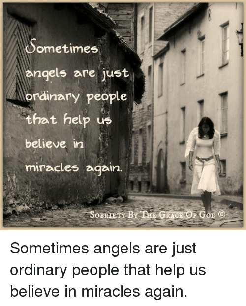 Memes, Angel, and Angels: ometimes  angels are just  ordinary people  that help us  believe in  miracles again.  SOBRIETY BY HE GRACE SEGOD Sometimes angels are just ordinary people that help us believe in miracles again.