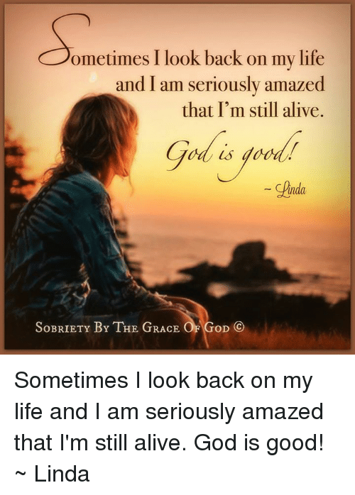 Good: ometimes I look back on my life  and I am seriously amazed  that I'm still alive.  Unda,  SOBRIETY BY THE GRACE  GoD CO Sometimes I look back on my life and I am seriously amazed that I'm still alive. God is good! ~ Linda