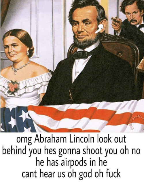 Abraham Lincoln: omg Abraham Lincoln look out  behind you hes gonna shoot you oh no  he has airpods in he  cant hear us oh god oh fuck