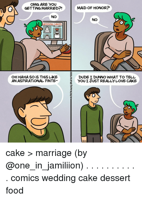 marred: OMG ARE YOU  GETTING MARRED?!  |  MAİD OF HONOR?  NO  NO  WEDDİNG CAKES  HAHA SO iS THiS LiKE  AN ASPİRATİONAL PİNTE  DUDE I DUNNO WHAT TO TELL  YOU I JUST REALLY LOVE CAKE cake > marriage (by @one_in_jamiliion) . . . . . . . . . . . comics wedding cake dessert food