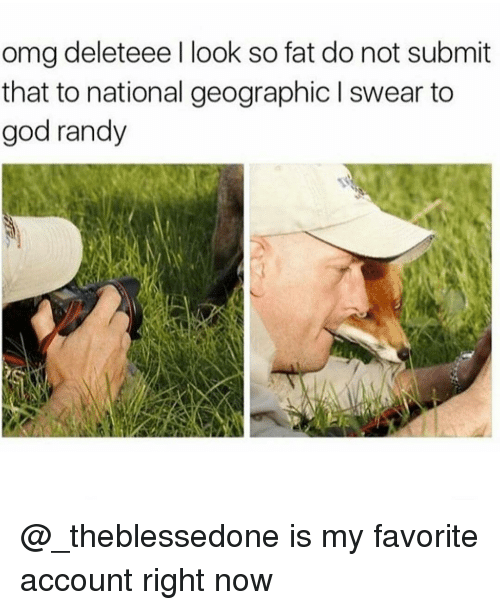 Randi: omg deleteee l look so fat do not submit  that to national geographic l swear to  god randy @_theblessedone is my favorite account right now