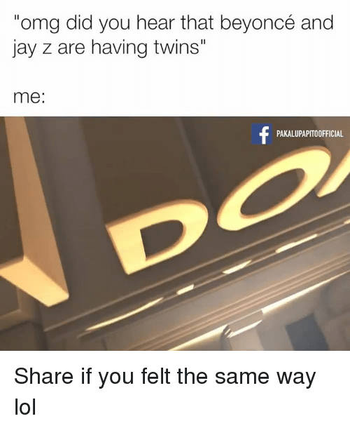 "Jay Z, Memes, and 🤖: ""omg did you hear that beyoncé and  jay z are having twins""  me:  PAKALUPAPITO OFFICIAL Share if you felt the same way lol"
