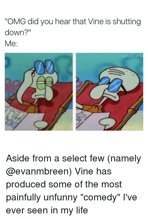 "Funny, Life, and Omg: ""OMG did you hear that Vine is shutting  down?  Me  Tank Sinatra Aside from a select few (namely @evanmbreen) Vine has produced some of the most painfully unfunny ""comedy"" I've ever seen in my life"