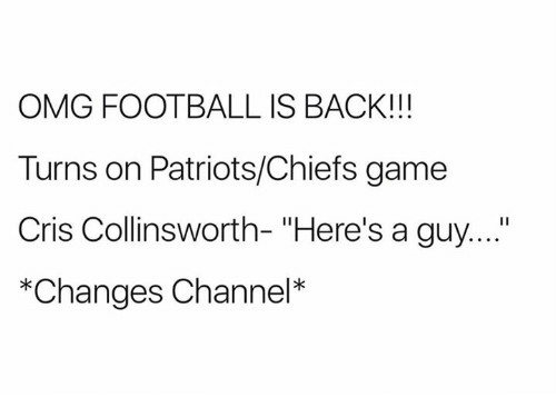 """channeling: OMG FOOTBALL IS BACK!!!  Turns on Patriots/Chiefs game  Cris Collinsworth- """"Here's a guy....""""  *Changes Channel*"""