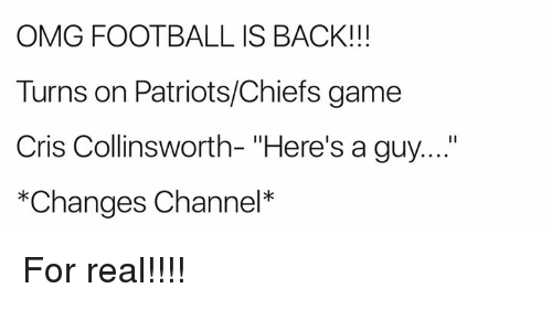 """channeling: OMG FOOTBALL IS BACK!!!  Turns on Patriots/Chiefs game  Cris Collinsworth- """"Here's a guy....  *Changes Channel* For real!!!!"""