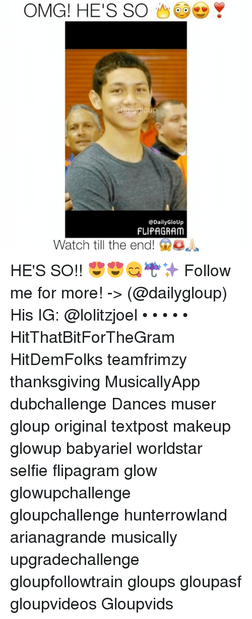 Dancing, Memes, and Selfie: OMG! HE'S SO  Y  Daily GloUp  FLIPAGRAM  Watch till the end! HE'S SO!! 😍😍😋☔️✨ Follow me for more! -> (@dailygloup) His IG: @lolitzjoel • • • • • HitThatBitForTheGram HitDemFolks teamfrimzy thanksgiving MusicallyApp dubchallenge Dances muser gloup original textpost makeup glowup babyariel worldstar selfie flipagram glow glowupchallenge gloupchallenge hunterrowland arianagrande musically upgradechallenge gloupfollowtrain gloups gloupasf gloupvideos Gloupvids