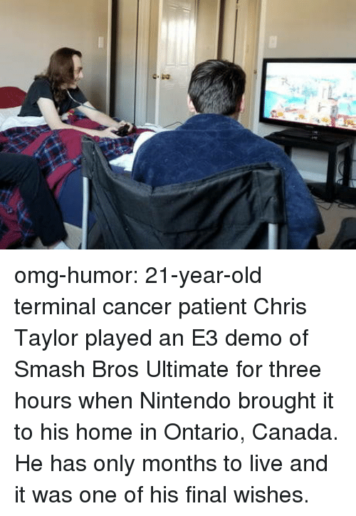 demo: omg-humor:  21-year-old terminal cancer patient Chris Taylor played an E3 demo of Smash Bros Ultimate for three hours when Nintendo brought it to his home in Ontario, Canada. He has only months to live and it was one of his final wishes.