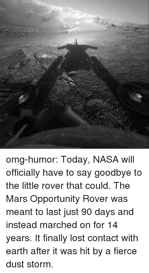 fierce: omg-humor:  Today, NASA will officially have to say goodbye to the little rover that could. The Mars Opportunity Rover was meant to last just 90 days and instead marched on for 14 years. It finally lost contact with earth after it was hit by a fierce dust storm.