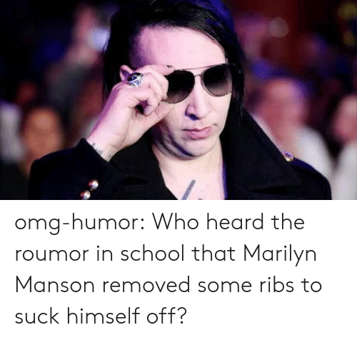 marilyn: omg-humor:  Who heard the roumor in school that Marilyn Manson removed some ribs to suck himself off?
