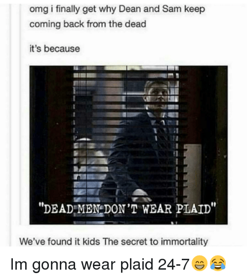 Found It: omg i finally get why Dean and Sam keep  coming back from the dead  it's because  DEAD MEN DON'T WEAR PLAID  We've found it kids The secret to immortality Im gonna wear plaid 24-7😁😂