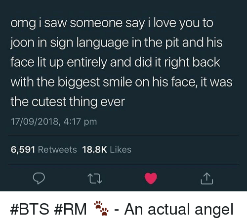 Lit Up: omg i saw someone say i love you to  joon in sign language in the pit and his  face lit up entirely and did it right back  with the biggest smile on his face, it was  the cutest thing ever  17/09/2018, 4:17 prm  6,591 Retweets 18.8K Likes #BTS #RM 🐾 - An actual angel