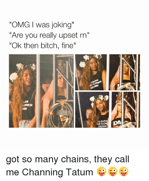 """Jokes: """"OMG I was joking""""  """"Are you really upset rn""""  """"Ok then bitch, fine  GO BURN  UR  FLO  CROWN  DM got so many chains, they call me Channing Tatum 😜😜😜"""