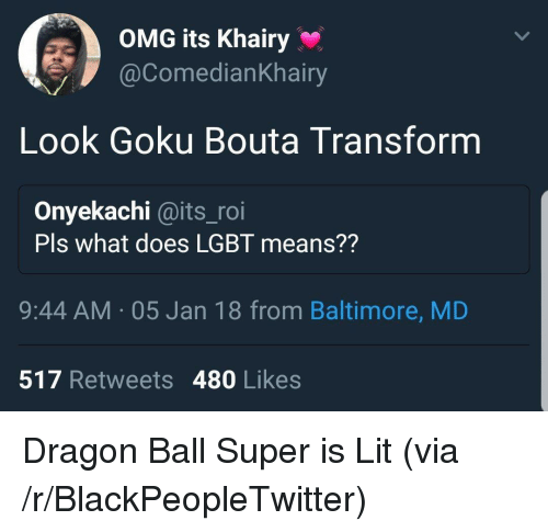 Dragon Ball Super: OMG its Khairy  @ComedianKhairy  Look Goku Bouta Transform  Onyekachi @its_roi  Pls what does LGBT means??  9:44 AM 05 Jan 18 from Baltimore, MD  517 Retweets 480 Likes <p>Dragon Ball Super is Lit (via /r/BlackPeopleTwitter)</p>