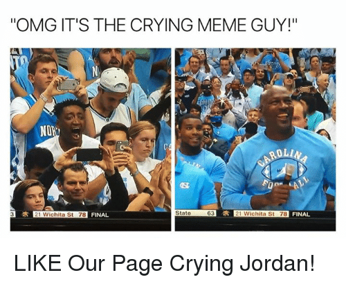 "Crying Meme: ""OMG IT'S THE CRYING MEME GUY!""  SRI  NON  ROLL  R 21 Wichita St 78 FINAL  State  63  3 21 Wichita St 78  FINAL LIKE Our Page Crying Jordan!"
