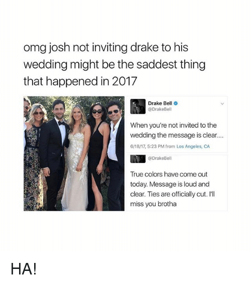 Drake Bell: omg josh not inviting drake to his  wedding might be the saddest thing  that happened in 2017  Drake Bell o  @DrakeBell  When you're not invited to the  wedding the message is clear...  6/18/17, 5:23 PM from Los Angeles, CA  @DrakeBell  True colors have come out  today. Message is loud and  clear. Ties are officially cut. I'll  miss you brotha HA!