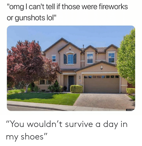 """in-my-shoes: """"omg l can't tell if those were fireworks  or gunshots lol""""