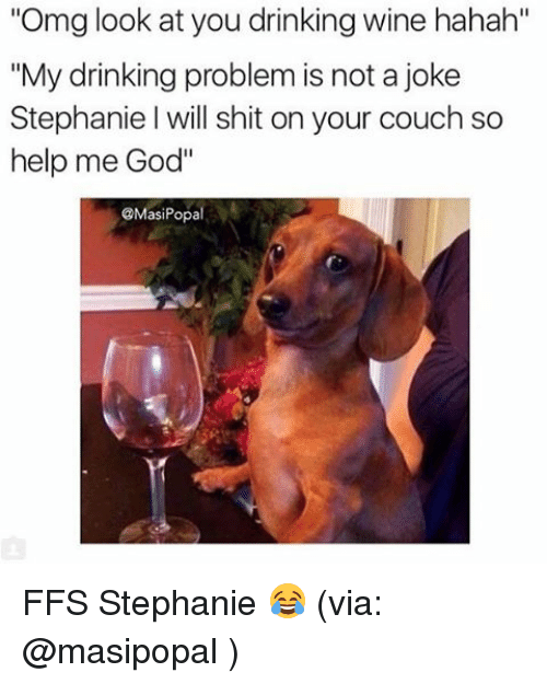 """Help Me God: """"Omg look at you drinking wine hahah""""  """"My drinking problem is not ajoke  Stephanie l will shit on your couch so  help me God""""  @Masi Popal FFS Stephanie 😂 (via: @masipopal )"""