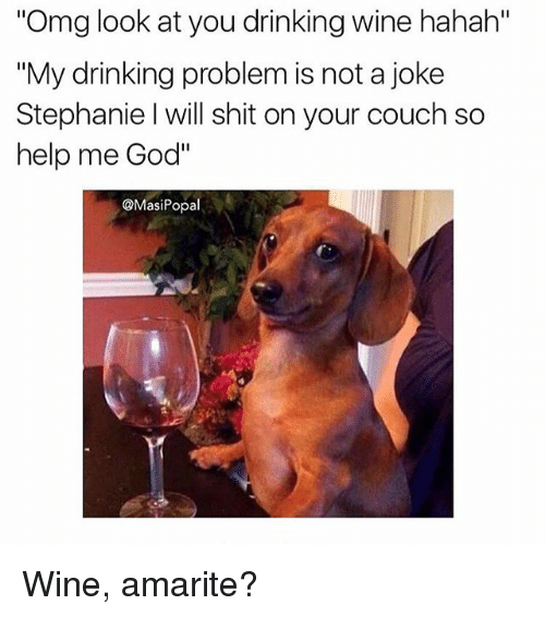 "Drinking, Funny, and God: Omg look at you drinking wine hahah""  ""My drinking problem is not a joke  Stephanie I will shit on your couch so  help me God""  @MasiPopal Wine, amarite?"