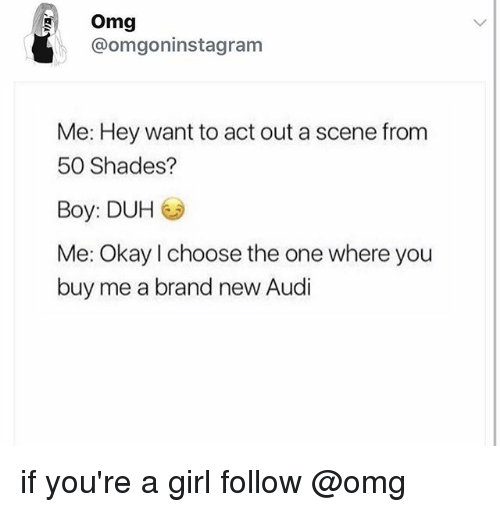 Omg, Audi, and Girl: Omg  @omgoninstagram  Me: Hey want to act out a scene from  50 Shades?  Boy: DUH G  Me: Okayl choose the one where you  buy me a brand new Audi if you're a girl follow @omg