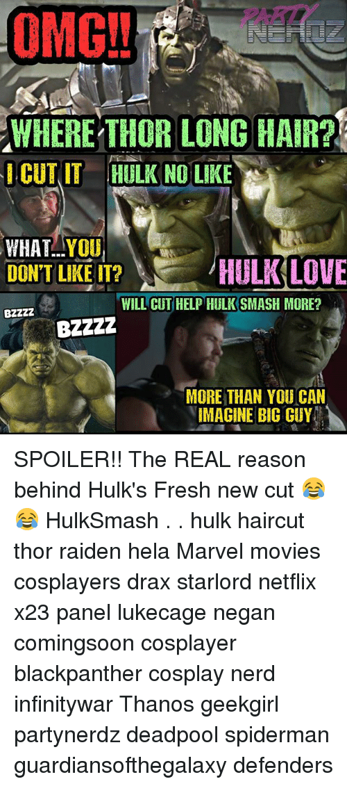 Fresh, Haircut, and Love: OMG.. .PART  WHERE THOR LONG HAIR?  CUT ITHULK NO LIKE  WHAT..YOU  DON'T LIKE IT?  /HULK LOVE  WILL CUT HELP HULKSMASH MORE?  MORE THAN YOU CAN  IMAGINE BIG GUY SPOILER!! The REAL reason behind Hulk's Fresh new cut 😂😂 HulkSmash . . hulk haircut thor raiden hela Marvel movies cosplayers drax starlord netflix x23 panel lukecage negan comingsoon cosplayer blackpanther cosplay nerd infinitywar Thanos geekgirl partynerdz deadpool spiderman guardiansofthegalaxy defenders