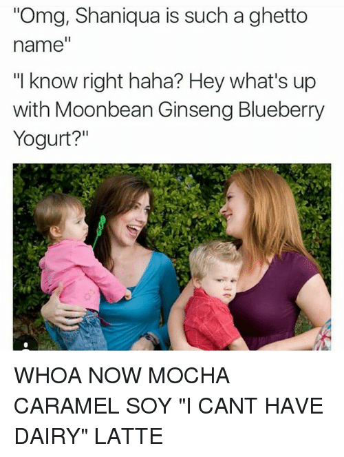 """Ghetto Name: """"Omg, Shaniqua is such a ghetto  name  """"I know right haha? Hey what's up  with Moonbean Ginseng Blueberry  Yogurt? WHOA NOW MOCHA CARAMEL SOY """"I CANT HAVE DAIRY"""" LATTE"""