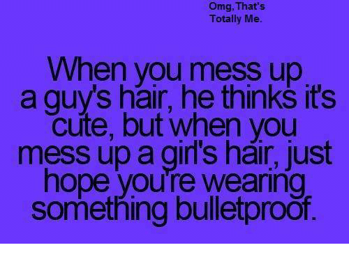 guys hair: omg, That's  Totally Me.  When you mess up  a guys hair, he thinks it's  cute, but when you  mess up a girl's hair, just  hope you're wearing  something bulletproof.