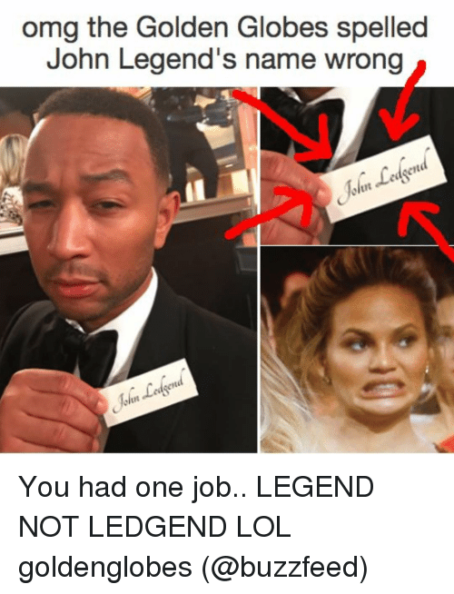 Ledgend: omg the Golden Globes spelled  John Legend's name wrong You had one job.. LEGEND NOT LEDGEND LOL goldenglobes (@buzzfeed)
