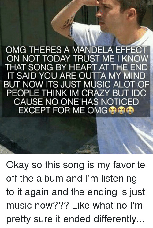 people think im crazy: OMG THERES A MANDELA EFFECT  ON NOT TODAY TRUST ME I KNOW  THAT SONG BY HEART AT THE END  IT SAID YOU ARE OUTTA MY MIND  BUT NOW ITS JUST MUSIC ALOT OF  PEOPLE THINK IM CRAZY BUT IDC  CAUSE NO ONE HAS NOTICED  EXCEPT FOR ME OMG Okay so this song is my favorite off the album and I'm listening to it again and the ending is just music now??? Like what no I'm pretty sure it ended differently...