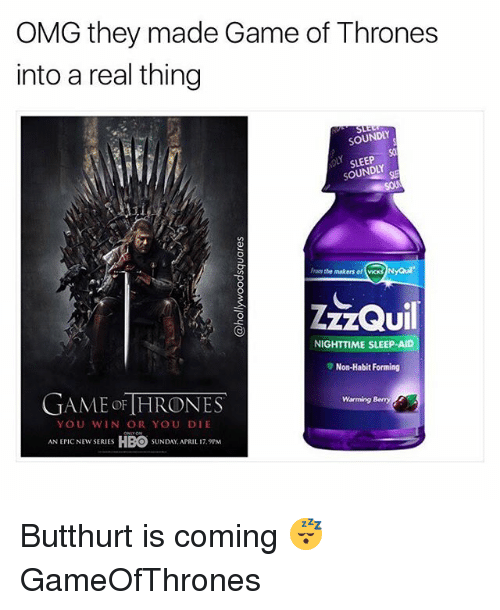 Butthurt, Game of Thrones, and Hbo: OMG they made Game of Thrones  into a real thing  SOUNDLY  So  SLEEP  SOUNDLY  From the makers of vicks NyQu  UI  NIGHTTIME SLEEP-AID  ▼ Non-Habit Forming  GAME oF [HRONES  Warming Bemny  YOU WIN OR YOU DIE  ANCEW SRUES HBO SUNDAY APRIL 1  SUNDAY, APRIL 17.9PM Butthurt is coming 😴 GameOfThrones