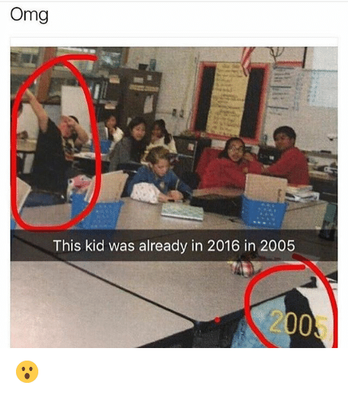 2016 In: Omg  This kid was already in 2016 in 2005  200 😮