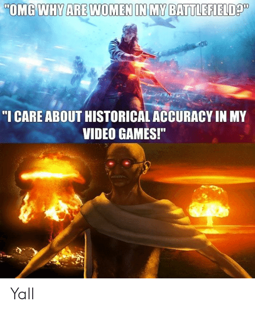 """Omg Why: OMG WHY ARE WOMEN IN MY BATTLEFIELD  """"I CARE ABOUT HISTORICAL ACCURACY IN MY  VIDEO GAMES!"""" Yall"""