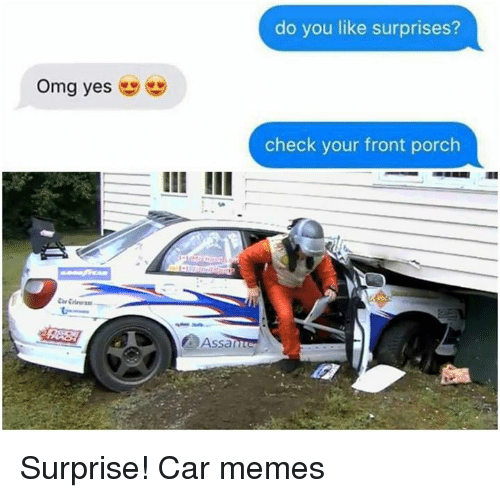 Do You Like: omg yes  do you like surprises?  check your front porch Surprise! Car memes