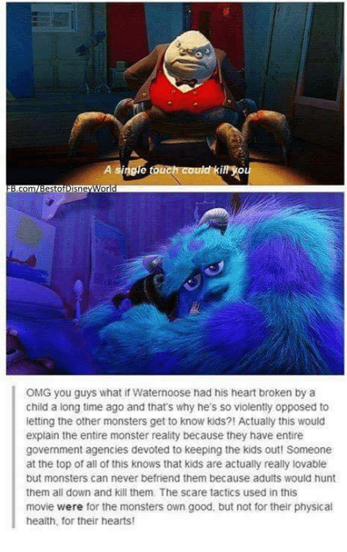 Memes, Monster, and Movies: OMG you guys what if Waternoose had his heart broken by a  child a long time ago and that's why he's so violently opposed to  letting the other monsters get to know kids?! Actually this would  explain the entire monster reality because they have entire  government agencies devoted to keeping the kids out! Someone  at the top of all of this knows that kids are actually really lovable  but monsters can never befriend them because adults would hunt  them all down and kill them, The scare tactics used in this  movie were for the monsters own good, but not for their physical  health, for their hearts!