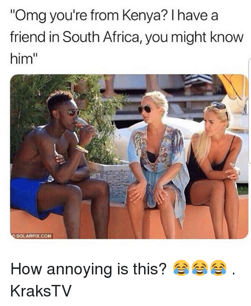 """Africa, Memes, and Omg: Omg you're from Kenya? I have a  friend in South Africa, you might know  him""""  0  SOLARPIX.COM How annoying is this? 😂😂😂 . KraksTV"""