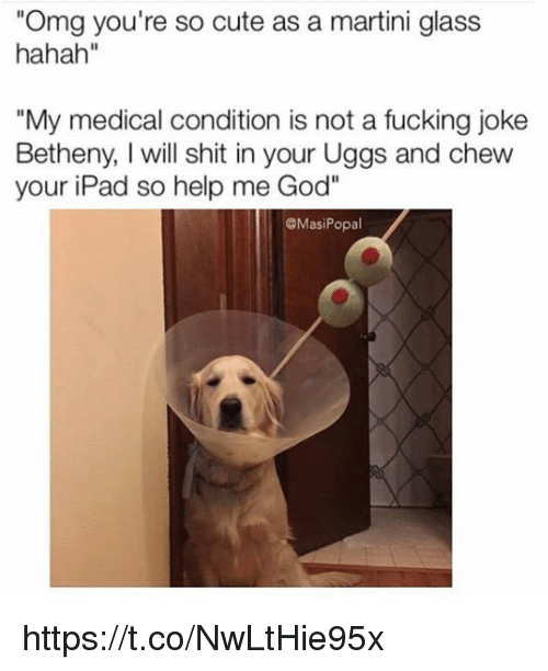 """Help Me God: """"Omg you're so cute as a martini glass  hahah""""  """"My medical condition is not a fucking joke  Betheny, will shit in your Uggs and chew  your iPad so help me God  @Masi Popal https://t.co/NwLtHie95x"""