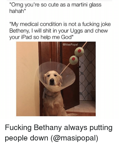 """Help Me God: """"Omg you're so cute as a martini glass  hahah""""  """"My medical condition is not a fucking joke  Betheny, l will shit in your Uggs and chew  your iPad so help me God""""  @Masi Popal Fucking Bethany always putting people down (@masipopal)"""