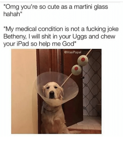 """Help Me God: Omg you're so cute as a martini glass  hahah""""  """"My medical condition is not a fucking jokee  Betheny, I will shit in your Uggs and chew  your iPad so help me God""""  MasiPopal"""
