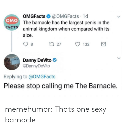 Largest: OMGFacts@OMGFacts 1d  OMG The barnacle has the largest penis in the  FACTS  animal kingdom when compared with its  size  t27  132  8  Danny DeVito  @DannyDeVito  Replying to @OMG Facts  Please stop calling me The Barnacle. memehumor:  Thats one sexy barnacle