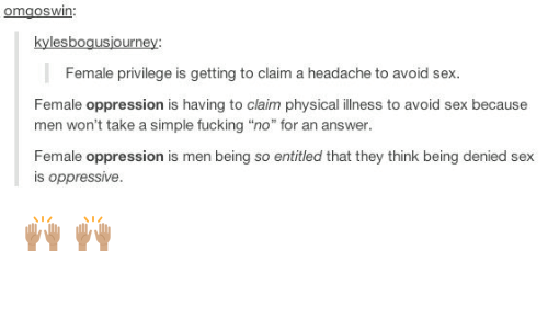 """Female Privilege: OmgOSWin  kylesbogusjourney  Female privilege is getting to claim a headache to avoid sex  Female oppression is having to claim physical illness to avoid sex because  men won't take a simple fucking """"no"""" for an answer.  Female oppression is men being so entitled that they think being denied sex  is oppressive. 🙌🏽  🙌🏽"""