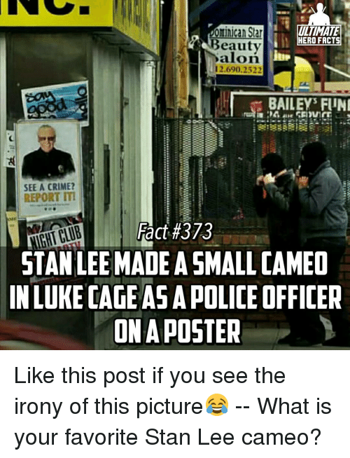 funy: ominican Star  HERO FACTS  Beauty  12.690.2522  BAILEY FUNI  SEE A CRIME?  REPORT ITI  Fact #373  NIGHTCLUB  STAN LEE MADEASMALLCAMEO  IN LUKE CAGE ASAPOLICE OFFICER  ONA POSTER Like this post if you see the irony of this picture😂 -- What is your favorite Stan Lee cameo?