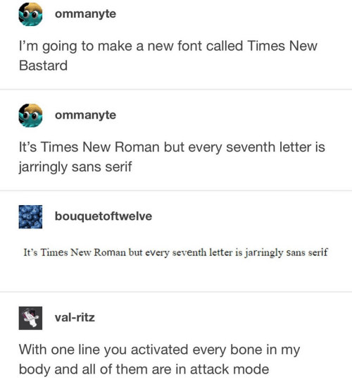 Roman: ommanyte  I'm going to make a new font called Times New  Bastard  ommanyte  It's Times New Roman but every seventh letter is  jarringly sans serif  bouquetoftwelve  It's Times New Roman but every seventh letter is jarringly sans serif  val-ritz  With one line you activated every bone in my  body and all of them are in attack mode